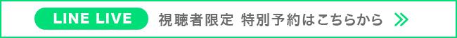 LINELIVE 視聴者限定 特別予約